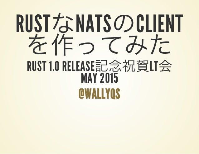 RUSTなNATSのCLIENT を作ってみたRUST 1.0 RELEASE記念祝賀LT会MAY 2015 @WALLYQS