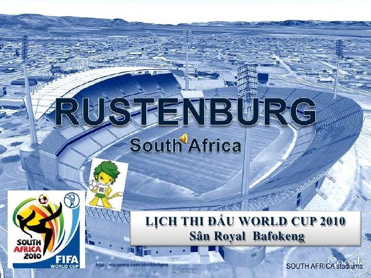 RUSTENBURGSouth Africa<br />LỊCH THI ĐẤU WORLD CUP 2010<br />SânRoyal  Bafokeng<br />http://my.opera.com/vinhbinhpro<br />