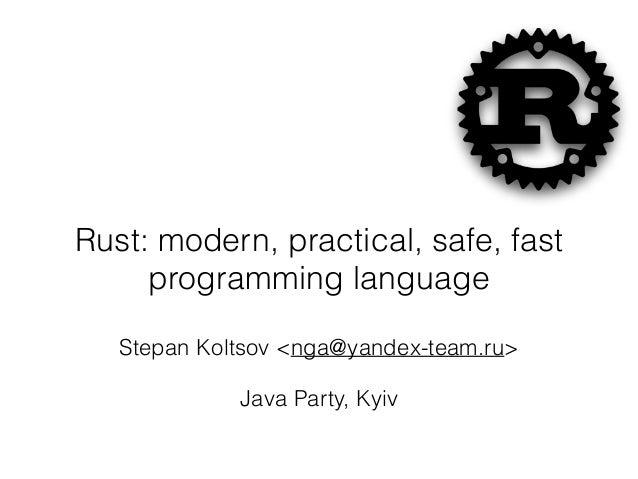 Rust: modern, practical, safe, fast programming language Stepan Koltsov <nga@yandex-team.ru> Java Party, Kyiv