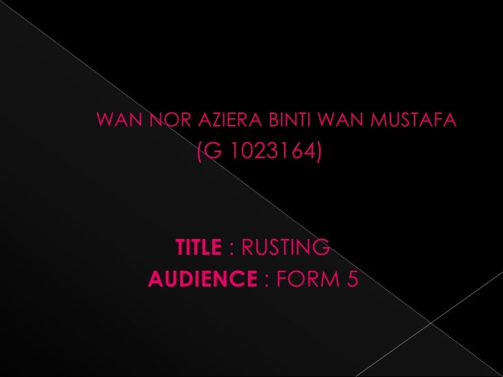 WAN NOR AZIERA BINTI WAN MUSTAFA        (G 1023164)      TITLE : RUSTING    AUDIENCE : FORM 5