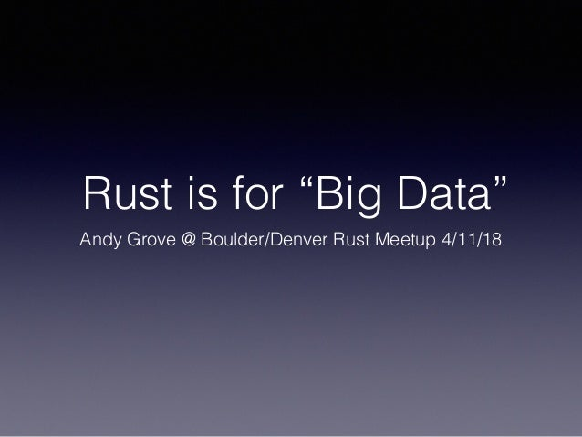 "Rust is for ""Big Data"" Andy Grove @ Boulder/Denver Rust Meetup 4/11/18"