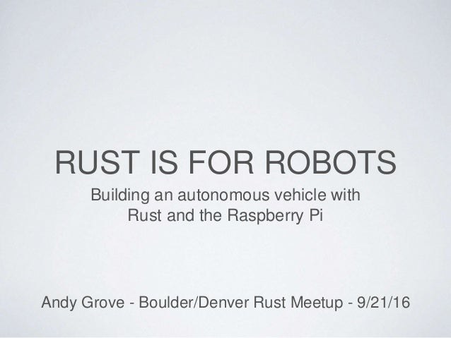 RUST IS FOR ROBOTS Building an autonomous vehicle with Rust and the Raspberry Pi Andy Grove - Boulder/Denver Rust Meetup -...