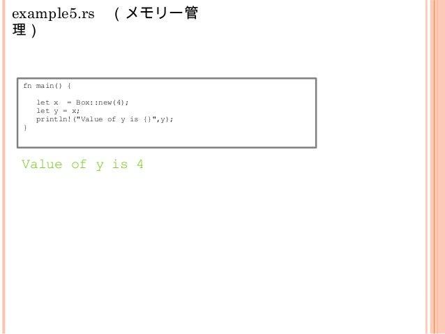 "example5.rs (メモリー管 理) fn main() { let x = Box::new(4); let y = x; println!(""Value of y is {}"",y); println!(""Value of x is ..."