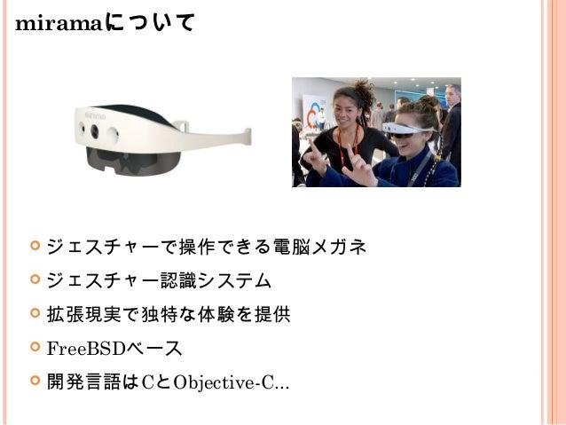  ジェスチャーで操作できる電脳メガネ  ジェスチャー認識システム  拡張現実で独特な体験を提供  FreeBSDベース  開発言語はCとObjective-C... miramaについて