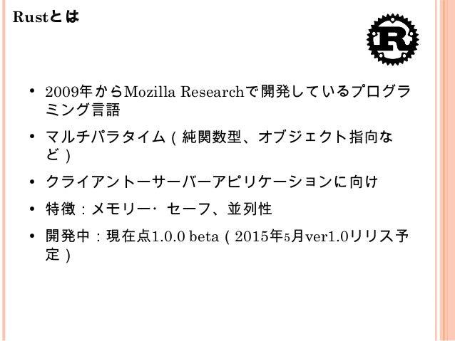 Rustとは ● 2009年からMozilla Researchで開発しているプログラ ミング言語 ● マルチパラタイム(純関数型、オブジェクト指向な ど) ● クライアントーサーバーアピリケーションに向け ● 特徴:メモリー・セーフ、並列性 ...