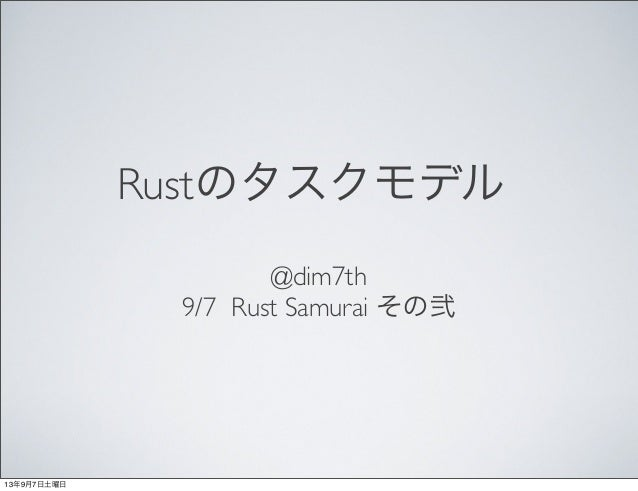 Rustのタスクモデル @dim7th 9/7 Rust Samurai その弐 13年9月7日土曜日