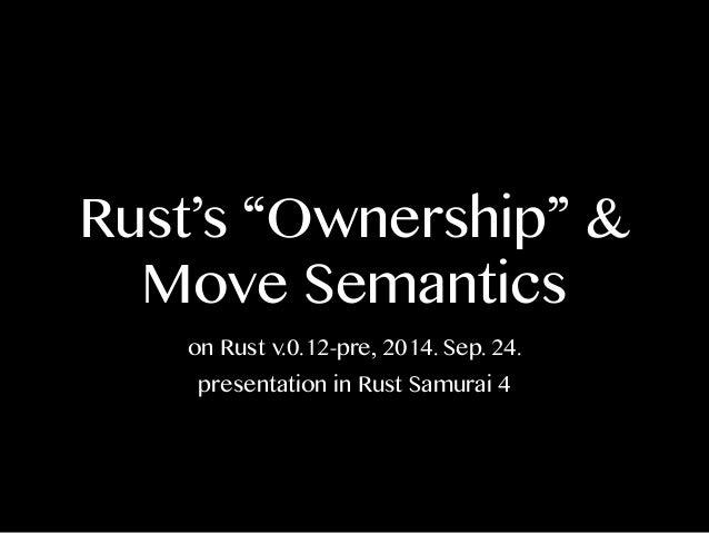 "Rust's ""Ownership"" &  Move Semantics  on Rust v.0.12-pre, 2014. Sep. 24.  presentation in Rust Samurai 4"