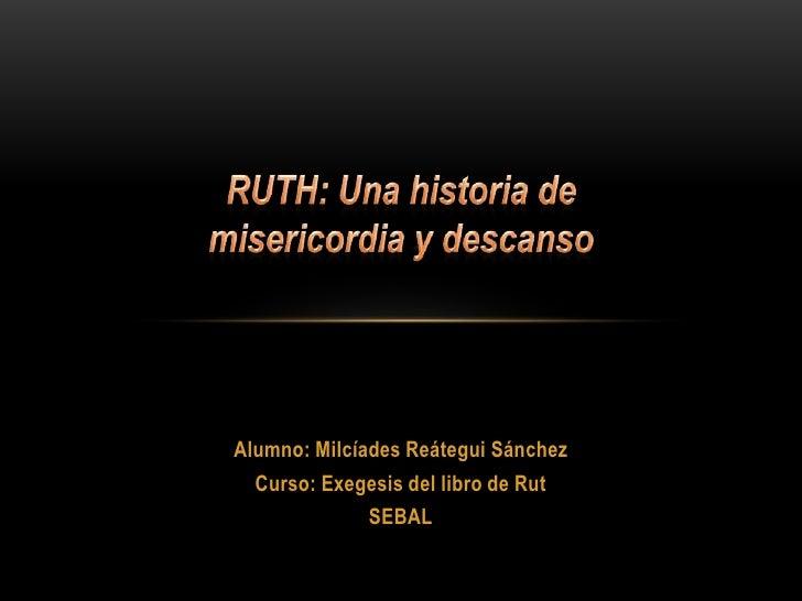 RUTH: Una historia de misericordia y descanso<br />Alumno: Milcíades Reátegui Sánchez<br />Curso: Exegesis del libro de Ru...