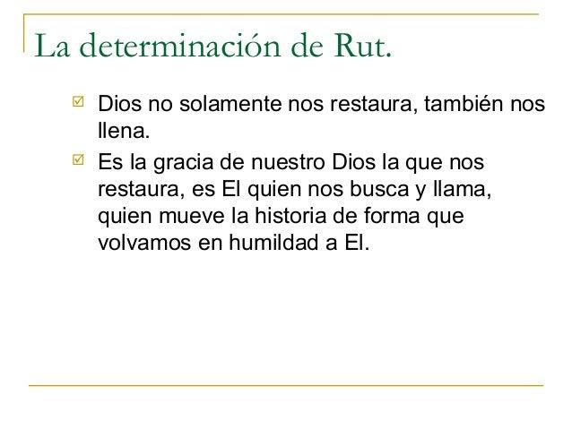 La determinación de Rut.     Dios no solamente nos restaura, también nos      llena.     Es la gracia de nuestro Dios la...