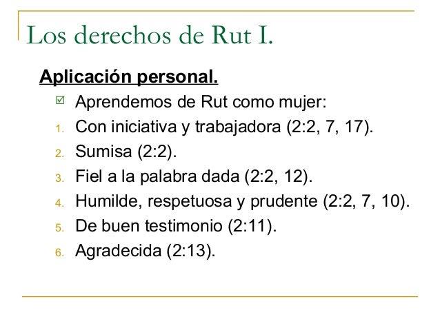 Los derechos de Rut I. Aplicación personal.      Aprendemos de Rut como mujer:  1.   Con iniciativa y trabajadora (2:2, 7...