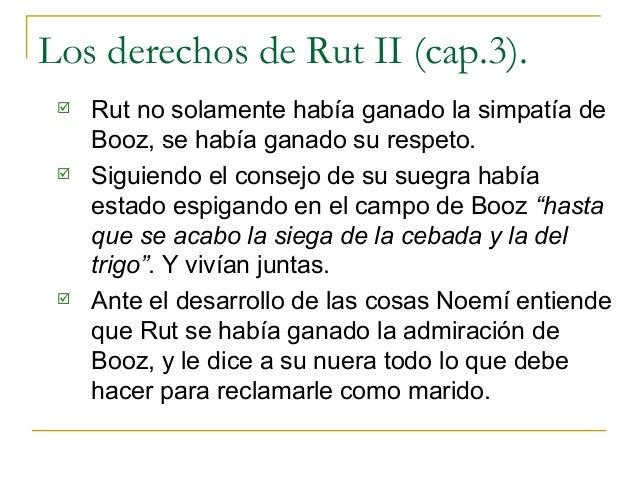 Los derechos de Rut II (cap.3).    Rut no solamente había ganado la simpatía de     Booz, se había ganado su respeto.   ...