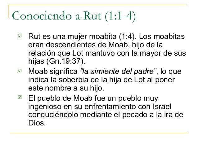 Conociendo a Rut (1:1-4)    Rut es una mujer moabita (1:4). Los moabitas     eran descendientes de Moab, hijo de la     r...