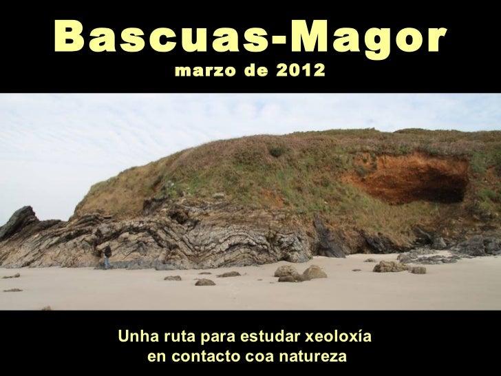 Bascuas-Magor        marzo de 2012  Unha ruta para estudar xeoloxía     en contacto coa natureza