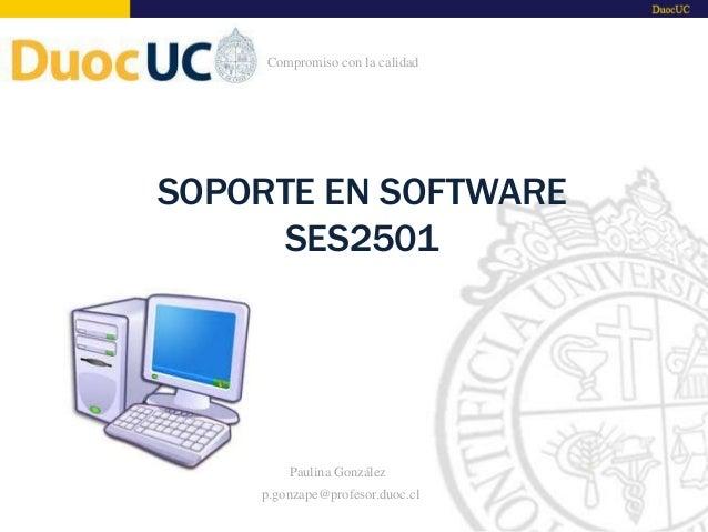 SOPORTE EN SOFTWARE SES2501 Paulina González p.gonzape@profesor.duoc.cl Compromiso con la calidad