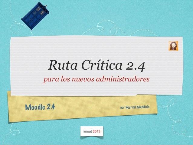Moodle 2.4Ruta Crítica 2.4para los nuevos administradorespor Maryel Mendiola