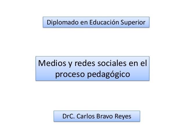Diplomado en Educación Superior Medios y redes sociales en el proceso pedagógico DrC. Carlos Bravo Reyes