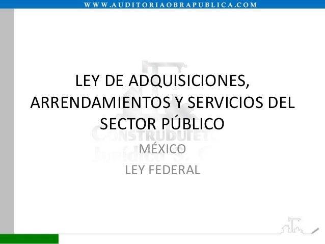 LEY DE ADQUISICIONES, ARRENDAMIENTOS Y SERVICIOS DEL SECTOR PÚBLICO MÉXICO LEY FEDERAL
