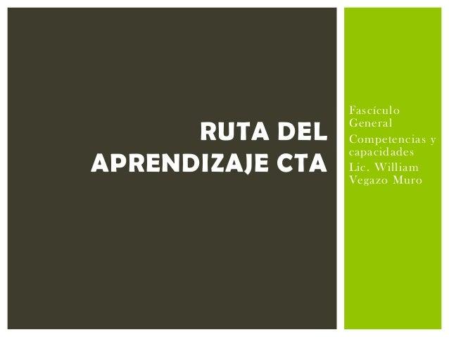 RUTA DEL APRENDIZAJE CTA  Fascículo General Competencias y capacidades Lic. William Vegazo Muro