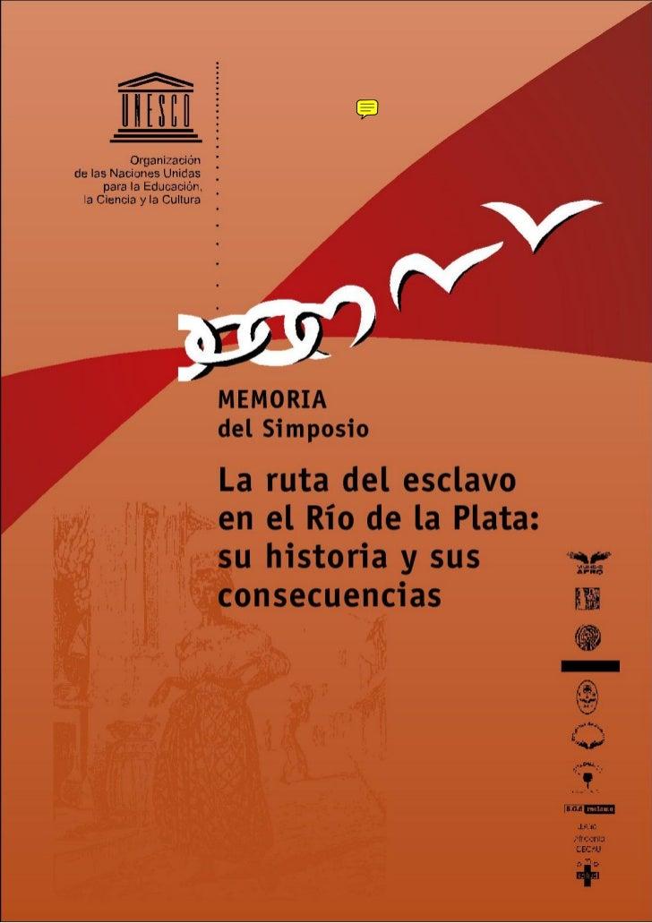 UNESCOMEMORIA DEL SIMPOSIOLA RUTA DEL ESCLAVO EN EL RÍO DE LA PLATA:SU HISTORIA Y SUS CONSECUENCIAS     ©    UNESCO     Su...