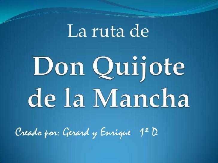 La ruta de<br />Don Quijotede la Mancha<br />Creado por: Gerard y Enrique   1º D<br />