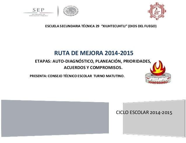 """ESCUELA SECUNDARIA TÉCNICA 29 """"XIUHTECUHTLI"""" (DIOS DEL FUEGO) CICLO ESCOLAR 2014-2015 RUTA DE MEJORA 2014-2015 ETAPAS: AUT..."""