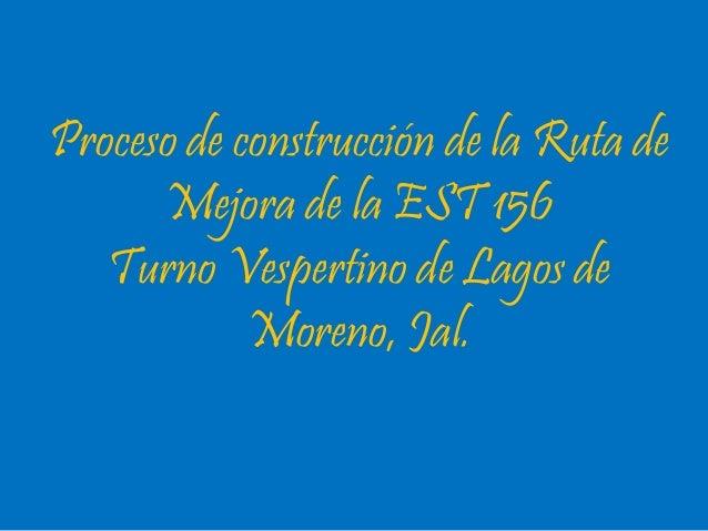 Proceso de construcción de la Ruta de  Mejora de la EST 156  Turno Vespertino de Lagos de  Moreno, Jal.