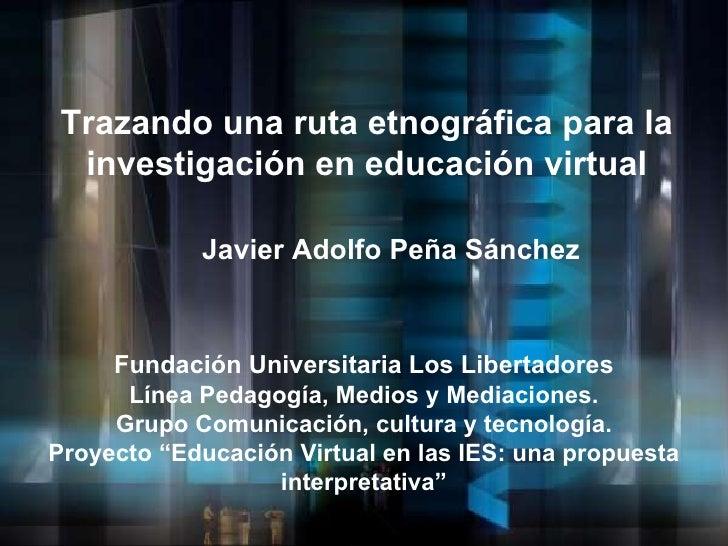 Trazando una ruta etnográfica para la investigación en educación virtual Javier Adolfo Peña Sánchez Fundación Universitari...