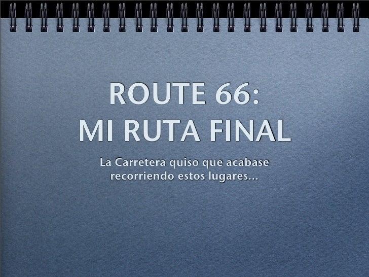 ROUTE 66: MI RUTA FINAL  La Carretera quiso que acabase    recorriendo estos lugares...