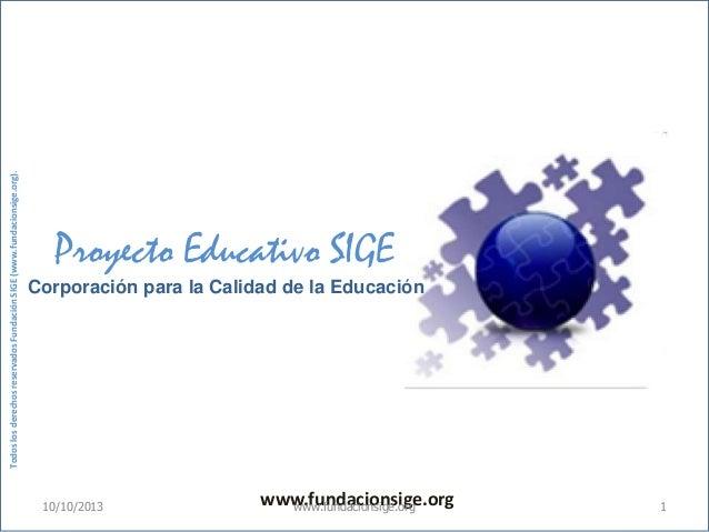www.fundacionsige.org Proyecto Educativo SIGE Corporación para la Calidad de la Educación TodoslosderechosreservadosFundac...