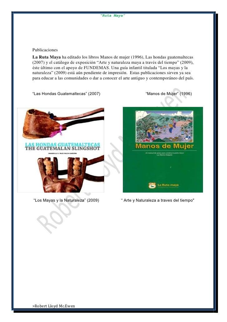 """""""Ruta Maya""""PublicacionesLa Ruta Maya ha editado los libros Manos de mujer (1996), Las hondas guatemaltecas(2007) y el catá..."""