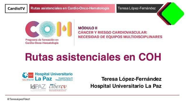 Rutas asistenciales en Cardio-Onco-Hematología Teresa López-Fernández @TeresaLpezFdez1 Rutas asistenciales en COH Teresa L...