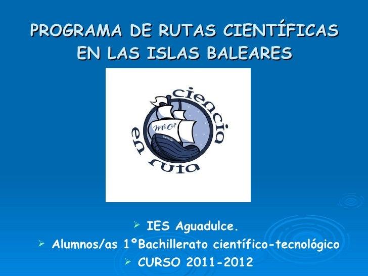 PROGRAMA DE RUTAS CIENTÍFICAS EN LAS ISLAS BALEARES <ul><li>IES Aguadulce.  </li></ul><ul><li>Alumnos/as 1ºBachillerato ci...