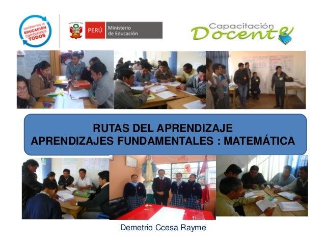 RUTAS DEL APRENDIZAJE APRENDIZAJES FUNDAMENTALES : MATEMÁTICA  Demetrio Ccesa Rayme