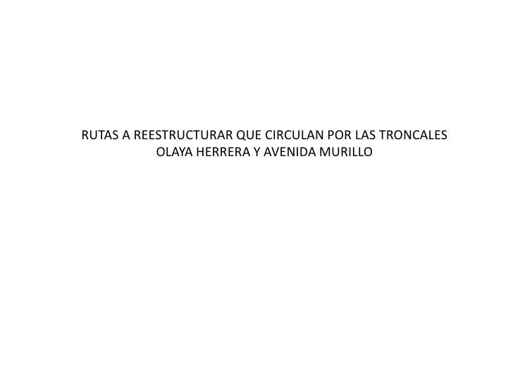 RUTAS A REESTRUCTURAR QUE CIRCULAN POR LAS TRONCALES OLAYA HERRERA Y AVENIDA MURILLO <br />