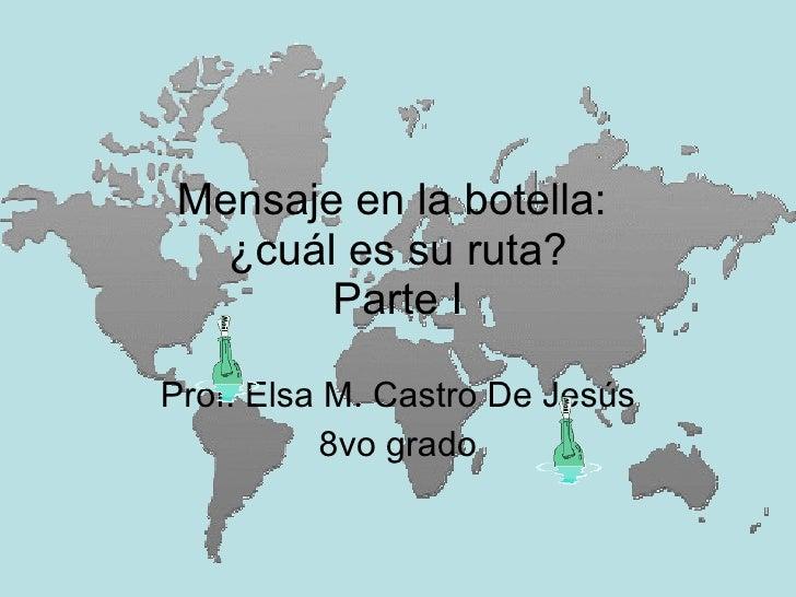 Mensaje en la botella:   ¿cuál es su ruta?        Parte I  Prof. Elsa M. Castro De Jesús           8vo grado