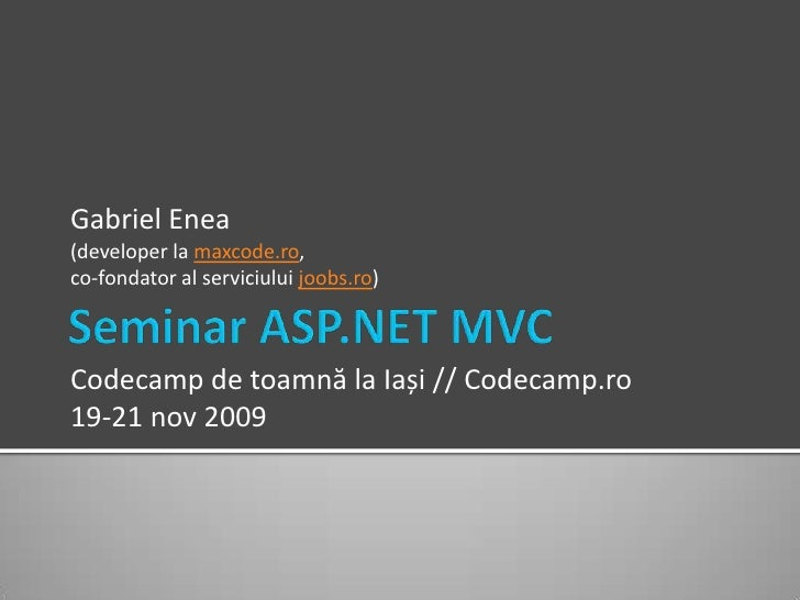 Seminar ASP.NET MVC<br />Gabriel Enea<br />(developer la maxcode.ro, co-fondator al serviciului joobs.ro)<br />Codecamp de...