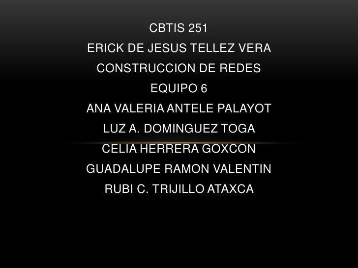 CBTIS 251<br />ERICK DE JESUS TELLEZ VERA <br />CONSTRUCCION DE REDES  <br />EQUIPO 6<br />ANA VALERIA ANTELE PALAYOT <br ...
