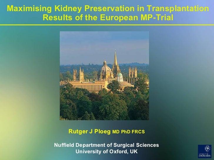 Maximising Kidney Preservation in Transplantation Results of the European MP-Trial Rutger J Ploeg  MD PhD FRCS Nuffield De...