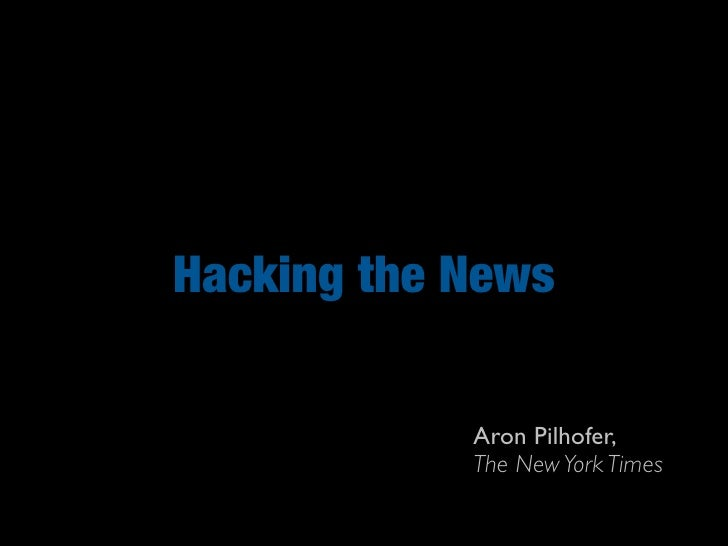 Hacking the News              Aron Pilhofer,             The New York Times