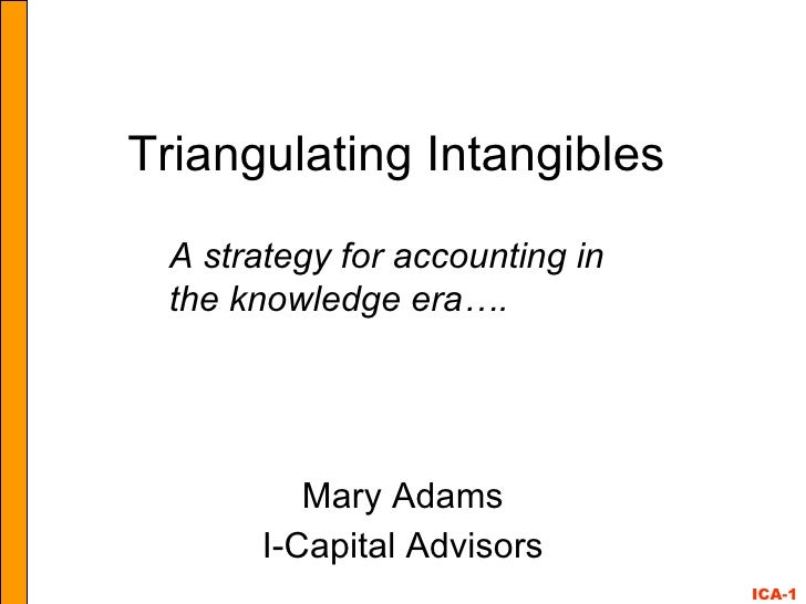 Triangulating Intangibles Mary Adams I-Capital Advisors A strategy for accounting in the knowledge era….