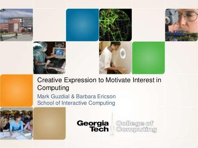 Creative Expression to Motivate Interest in  Computing  Mark Guzdial & Barbara Ericson  School of Interactive Computing