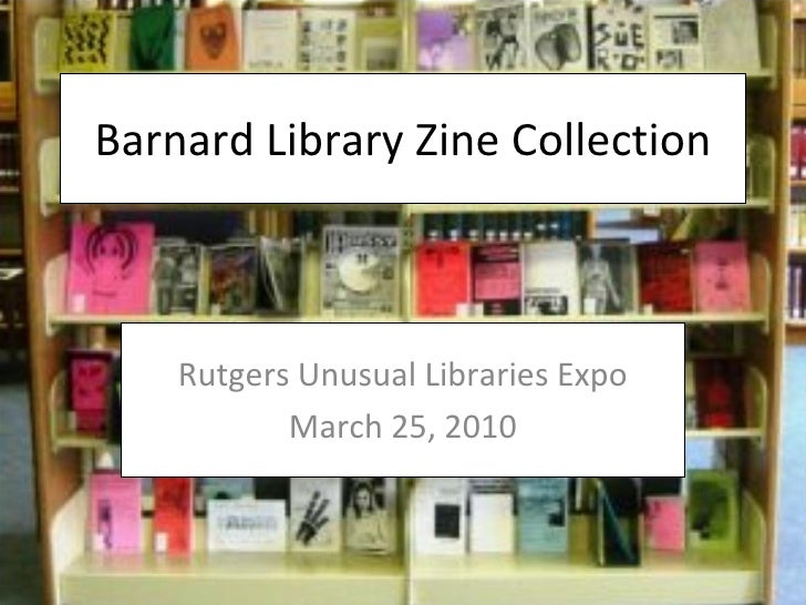 Barnard Library Zine Collection Rutgers Unusual Libraries Expo March 25, 2010