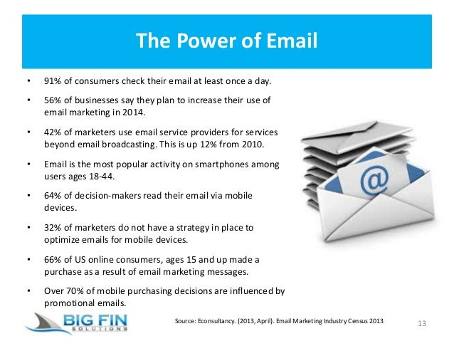 The Power of Email • 91% of consumers check their email at least once a day. • 56% of businesses say they plan to increase...