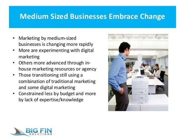 Medium Sized Businesses Embrace Change • Marketing by medium-sized businesses is changing more rapidly • More are experime...