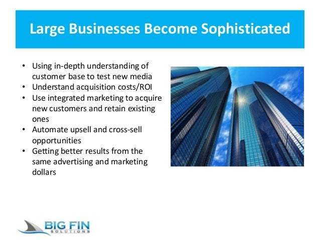 Large Businesses Become Sophisticated • Using in-depth understanding of customer base to test new media • Understand acqui...