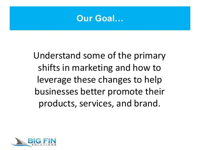 Our Goal… Understand some of the primary shifts in marketing and how to leverage these changes to help businesses better p...