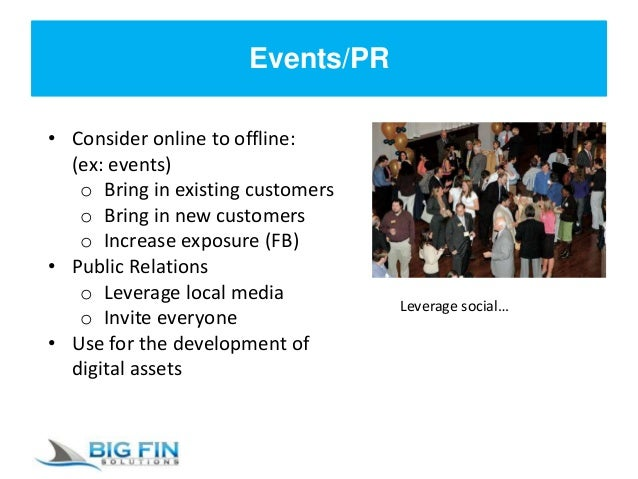 Events/PR • Consider online to offline: (ex: events) o Bring in existing customers o Bring in new customers o Increase exp...