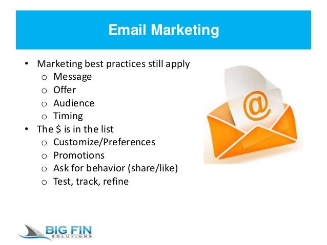 Email Marketing • Marketing best practices still apply o Message o Offer o Audience o Timing • The $ is in the list o Cust...