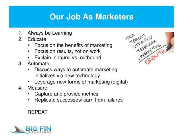 Our Job As Marketers 1. Always be Learning 2. Educate • Focus on the benefits of marketing • Focus on results, not on work...