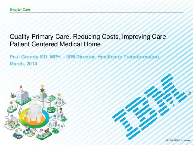 © 2014 IBM Corporation Smarter Care Paul Grundy MD, MPH - IBM Director, Healthcare Transformation March, 2014 Quality Prim...
